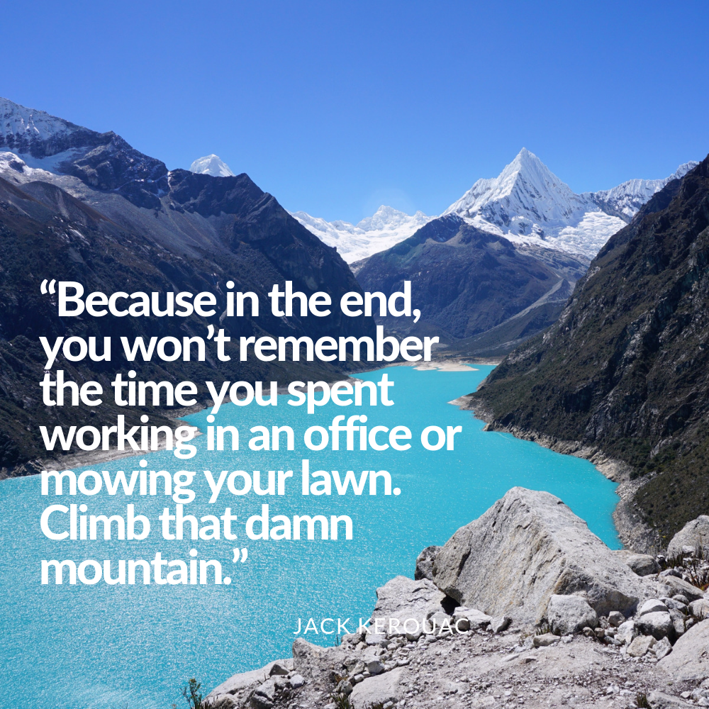 Because in the end, you won't remember the time you spent working in an office or mowing your lawn. Climb that damn mountain.